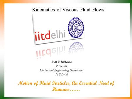 Motion of Fluid Particles, An Essential Need of Humans…… P M V Subbarao Professor Mechanical Engineering Department I I T Delhi Kinematics of Viscous.