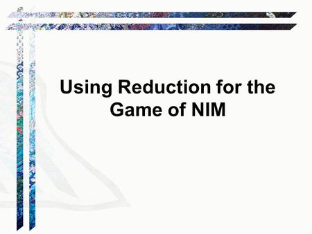 Using Reduction for the Game of NIM. At each turn, a player chooses one pile and removes some sticks. The player who takes the last stick wins. Problem: