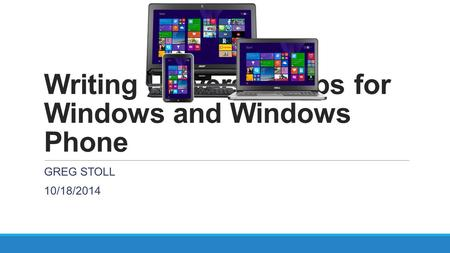 Writing Universal Apps for Windows and Windows Phone GREG STOLL 10/18/2014.