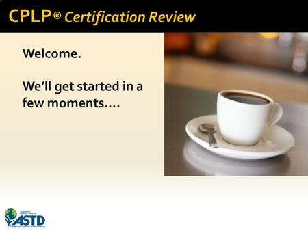 CPLP ® Certification Review Welcome. We'll get started in a few moments….