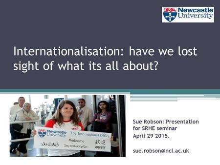 Sue Robson: Presentation for SRHE seminar April 29 2015. Internationalisation: have we lost sight of what its all about?