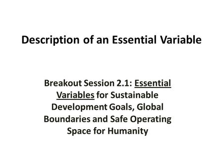 Description of an Essential Variable Breakout Sessions Block 1: Designing the Metrics Breakout Session 2.1: Essential Variables for Sustainable Development.