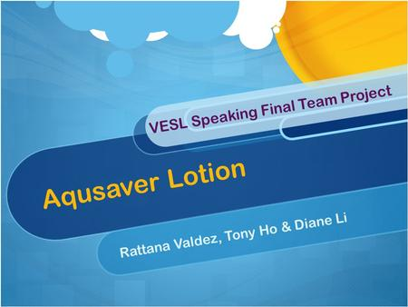Aqusaver Lotion Rattana Valdez, Tony Ho & Diane Li VESL Speaking Final Team Project.