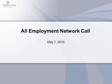All Employment Network Call May 7, 2015. Agenda Welcome General Announcements Ticket Portal Update and Testimonial Presentation - U.S. Departments of.