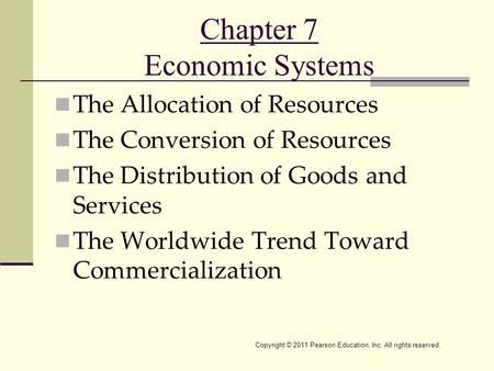 Copyright © 2011 Pearson Education, Inc. All rights reserved. Chapter 7 Economic Systems The Allocation of Resources The Conversion of Resources The Distribution.