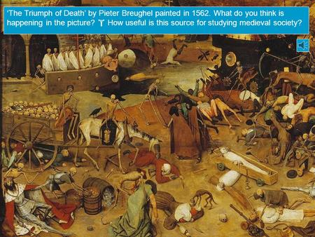 'The Triumph of Death' by Pieter Breughel painted in 1562. What do you think is happening in the picture?  How useful is this source for studying medieval.