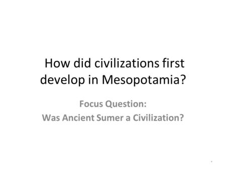 How did civilizations first develop in Mesopotamia? Focus Question: Was Ancient Sumer a Civilization? *