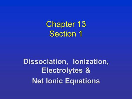 Chapter 13 Section 1 Dissociation, Ionization, Electrolytes & Net Ionic Equations.