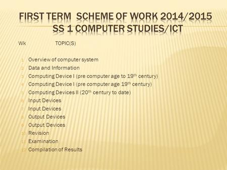 WkTOPIC(S) 1 Overview of computer system 2 Data and Information 3 Computing Device I (pre computer age to 19 th century) 4 Computing Device I (pre computer.