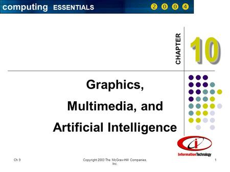 Computing ESSENTIALS     CHAPTER Ch 9Copyright 2003 The McGraw-Hill Companies, Inc. 1 1010 Graphics, Multimedia, and Artificial Intelligence computing.