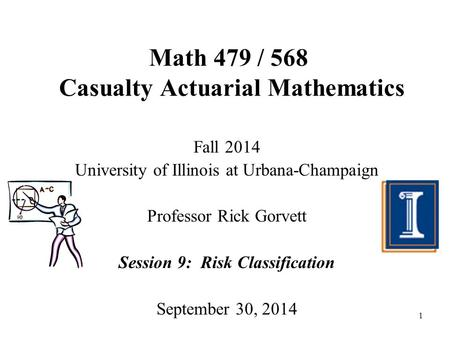 1 Math 479 / 568 Casualty Actuarial Mathematics Fall 2014 University of Illinois at Urbana-Champaign Professor Rick Gorvett Session 9: Risk Classification.