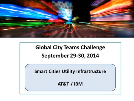 Global City Teams Challenge September 29-30, 2014 Smart Cities Utility Infrastructure AT&T / IBM.