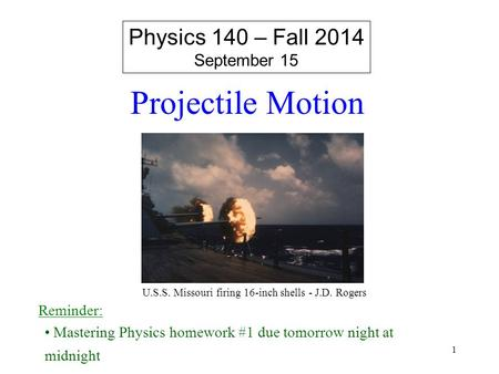 Projectile Motion Physics 140 – Fall 2014 September 15 Reminder: