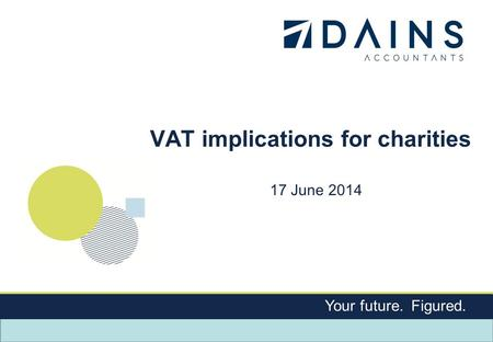 Your future. Figured. VAT implications for charities 17 June 2014.