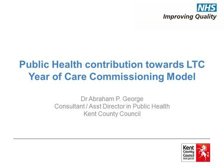 Public Health contribution towards LTC Year of Care Commissioning Model Dr Abraham P. George Consultant / Asst Director in Public Health Kent County Council.