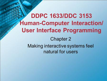 DDPC 1633/DDC 3153 Human-Computer Interaction/ User Interface Programming Chapter 2 Making interactive systems feel natural for users.