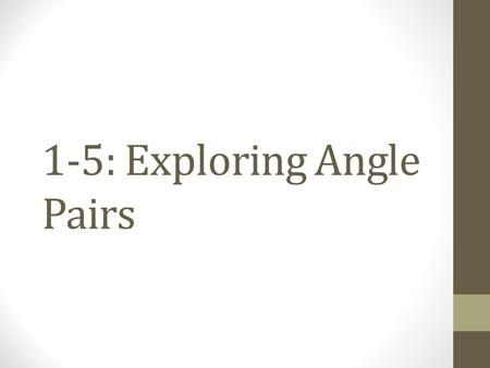 1-5: Exploring Angle Pairs. Types of Angle Pairs Adjacent Angles Vertical Angles Complementary Angles Supplementary Angles Two coplanar angles with a: