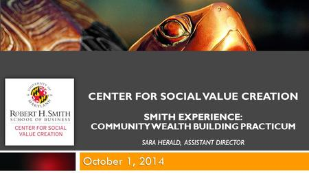 CENTER FOR SOCIAL VALUE CREATION SMITH EXPERIENCE: COMMUNITY WEALTH BUILDING PRACTICUM SARA HERALD, ASSISTANT DIRECTOR October 1, 2014.