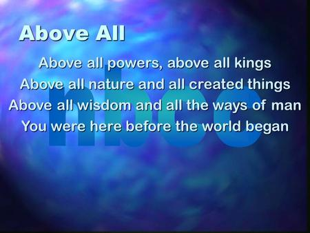 Above All Above all powers, above all kings Above all nature and all created things Above all wisdom and all the ways of man You were here before the world.