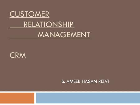 CUSTOMER RELATIONSHIP MANAGEMENT CRM S. AMEER HASAN RIZVI.