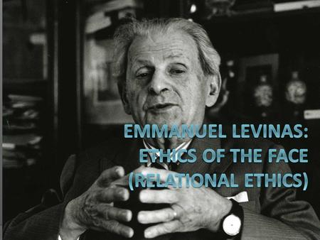 EMMANUEL LEVINAS: ETHICS OF THE FACE (Relational Ethics)