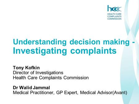 Understanding decision making - Investigating complaints Tony Kofkin Director of Investigations Health Care Complaints Commission Dr Walid Jammal Medical.