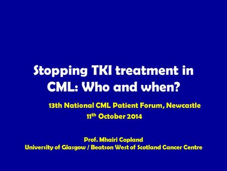 Stopping TKI treatment in CML: Who and when? 13th National CML Patient Forum, Newcastle 11 th October 2014 Prof. Mhairi Copland University of Glasgow /