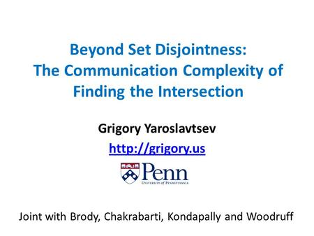 Beyond Set Disjointness: The Communication Complexity of Finding the Intersection Grigory Yaroslavtsev  Joint with Brody, Chakrabarti,