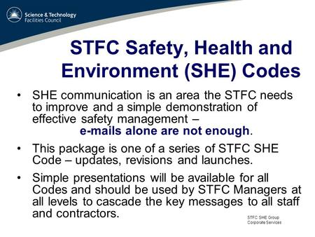 STFC SHE Group Corporate Services STFC Safety, Health and Environment (SHE) Codes SHE communication is an area the STFC needs to improve and a simple demonstration.