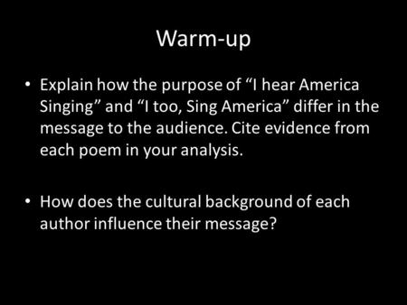 "Warm-up Explain how the purpose of ""I hear America Singing"" and ""I too, Sing America"" differ in the message to the audience. Cite evidence from each poem."