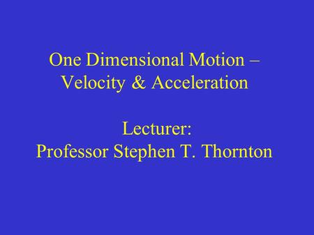 One Dimensional Motion – Velocity & Acceleration Lecturer: Professor Stephen T. Thornton.