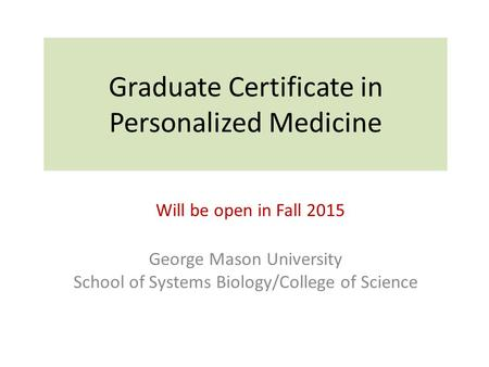 Graduate Certificate in Personalized Medicine George Mason University School of Systems Biology/College of Science Will be open in Fall 2015.