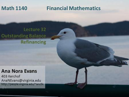 Lecture 32 Outstanding Balance Refinancing Ana Nora Evans 403 Kerchof  Math 1140 Financial Mathematics.