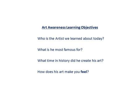 Art Awareness Learning Objectives Who is the Artist we learned about today? What is he most famous for? What time in history did he create his art? How.