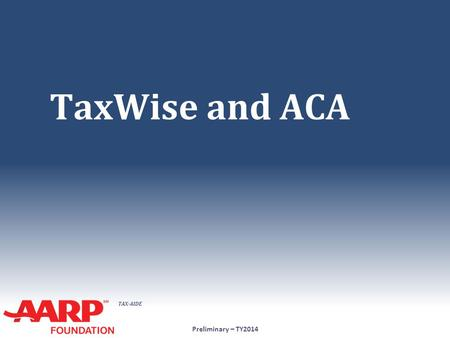 TAX-AIDE TaxWise and ACA Preliminary – TY2014. TAX-AIDE 1.Full-Year Coverage for Entire Household ● Check box on 1040 Ln 61 Preliminary – TY2014 No further.