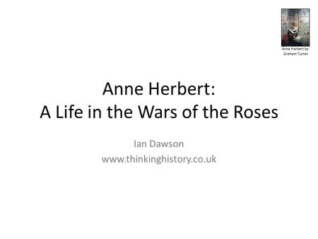 Anne Herbert by Graham Turner Anne Herbert: A Life in the Wars of the Roses Ian Dawson www.thinkinghistory.co.uk.