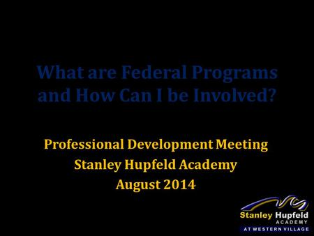 What are Federal Programs and How Can I be Involved? Professional Development Meeting Stanley Hupfeld Academy August 2014.