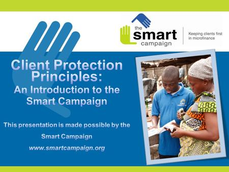 2 1.Introduction to the Smart Campaign 2.The client protection principles 3.Why the Smart Campaign matters now 4.Feedback from participants 5.First steps.