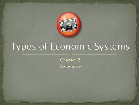 Chapter 2 Economics. An economic system is the term used to describe how a nation is organized for production There are three types of economic systems.