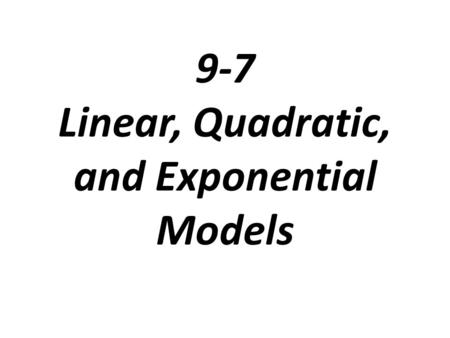 9-7 Linear, Quadratic, and Exponential Models. Linear, Quadratic, & Exponential Review.