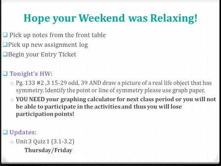 Hope your Weekend was Relaxing!  Pick up notes from the front table  Pick up new assignment log  Begin your Entry Ticket  Tonight's HW: o Pg. 133 #2,3.