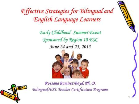 1 Effective Strategies for Bilingual and English Language Learners Early Childhood Summer Event Sponsored by Region 10 ESC June 24 and 25, 2015 Rossana.