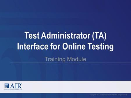 Test Administrator (TA) Interface for Online Testing Training Module Copyright © 2014 American Institutes for Research. All rights reserved.