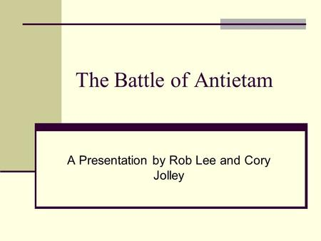 The Battle of Antietam A Presentation by Rob Lee and Cory Jolley.