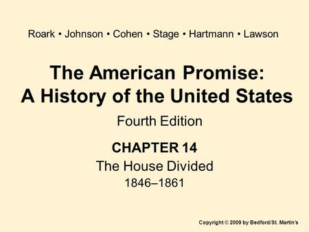 The American Promise: A History of the United States Fourth Edition CHAPTER 14 The House Divided 1846–1861 Copyright © 2009 by Bedford/St. Martin's Roark.