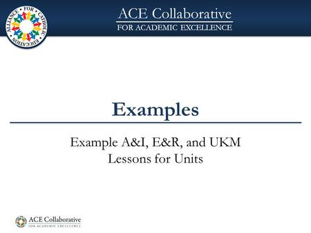 ACE Collaborative FOR ACADEMIC EXCELLENCE Examples Example A&I, E&R, and UKM Lessons for Units.