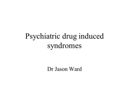Psychiatric drug induced syndromes Dr Jason Ward.