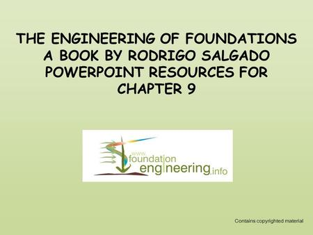 THE ENGINEERING OF FOUNDATIONS A BOOK BY RODRIGO SALGADO POWERPOINT RESOURCES FOR CHAPTER 9 Contains copyrighted material.