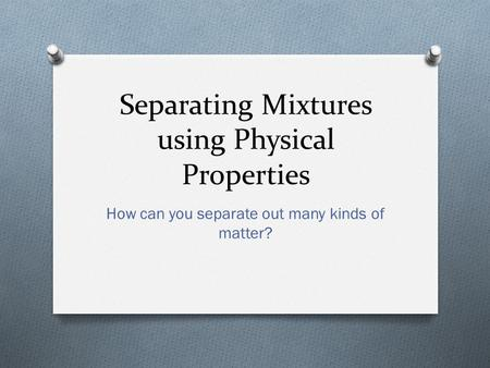 Separating Mixtures using Physical Properties How can you separate out many kinds of matter?