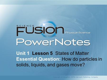 Unit 1 Lesson 5 States of Matter Essential Question: How do particles in solids, liquids, and gases move? Copyright © Houghton Mifflin Harcourt Publishing.